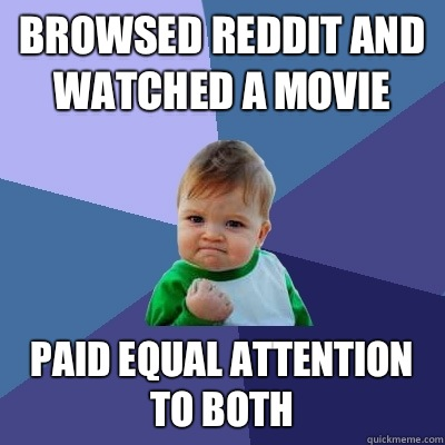 Browsed reddit and watched a movie Paid equal attention to both - Browsed reddit and watched a movie Paid equal attention to both  Success Kid