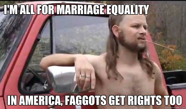 I'm all for marriage equality In America, Faggots get rights too - I'm all for marriage equality In America, Faggots get rights too  Almost Politically Correct Redneck