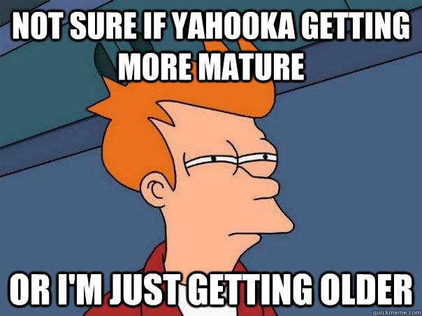 Not sure if YahooKa getting more mature Or I'm just getting older - Not sure if YahooKa getting more mature Or I'm just getting older  Futurama Fry