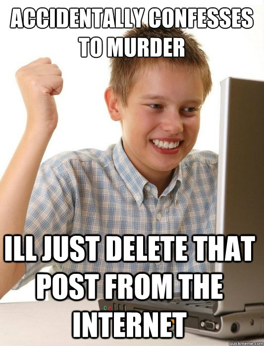 accidentally confesses to murder Ill just delete that post from the internet - accidentally confesses to murder Ill just delete that post from the internet  First Day on the Internet Kid