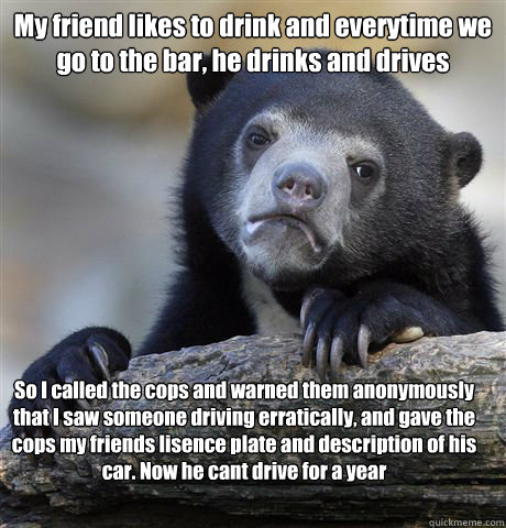 My friend likes to drink and everytime we go to the bar, he drinks and drives So I called the cops and warned them anonymously that I saw someone driving erratically, and gave the cops my friends lisence plate and description of his car. Now he cant drive - My friend likes to drink and everytime we go to the bar, he drinks and drives So I called the cops and warned them anonymously that I saw someone driving erratically, and gave the cops my friends lisence plate and description of his car. Now he cant drive  Confession Bear