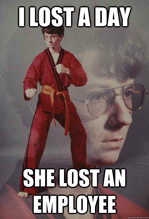 I lost a day she lost an employee - I lost a day she lost an employee  Karate Kyle