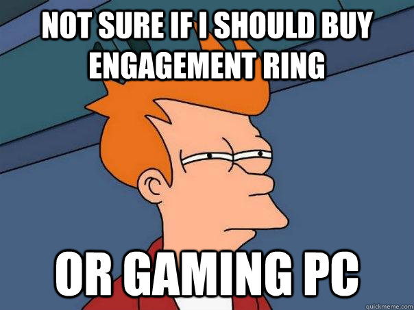 Not sure if i should buy engagement ring or gaming pc - Not sure if i should buy engagement ring or gaming pc  Futurama Fry