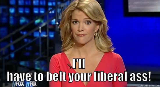 I'LL HAVE TO BELT YOUR LIBERAL ASS! essentially megyn kelly