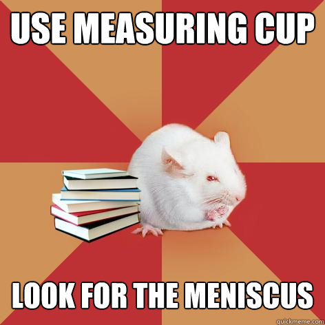 Use Measuring Cup Look for the meniscus - Use Measuring Cup Look for the meniscus  Science Major Mouse