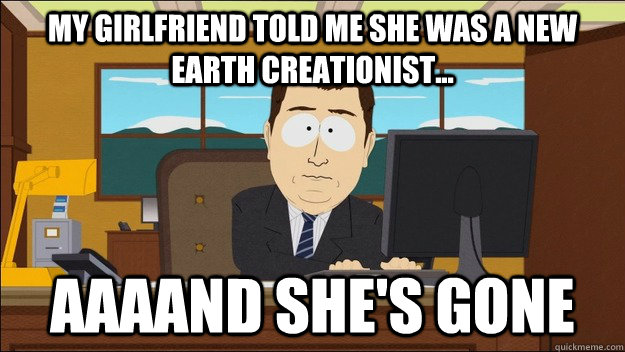 My girlfriend told me she was a new earth creationist... AAAAND she's gone - My girlfriend told me she was a new earth creationist... AAAAND she's gone  aaaand its gone