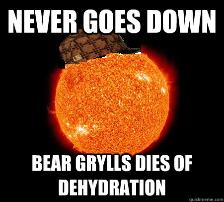 Never goes down bear grylls dies of dehydration  Scumbag Sun