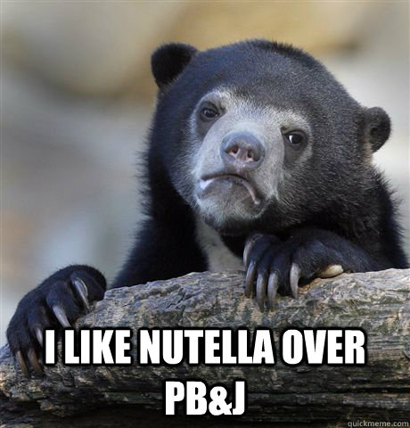 I like nutella over pb&j -  I like nutella over pb&j  Confession Bear