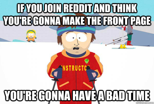 If you join reddit and think you're gonna make the front page You're gonna have a bad time - If you join reddit and think you're gonna make the front page You're gonna have a bad time  Super Cool Ski Instructor
