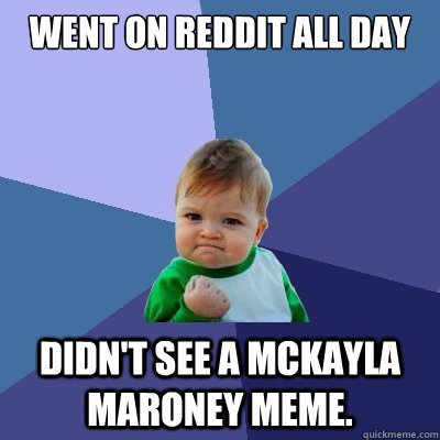 went on reddit all day didn't see a mckayla maroney meme. - went on reddit all day didn't see a mckayla maroney meme.  Success Kid