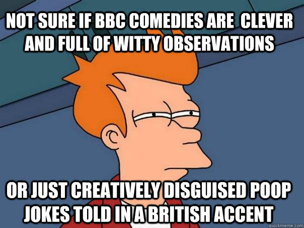 NOT SURE IF BBC COMEDIES ARE  CLEVER AND FULL OF WITTY OBSERVATIONS OR JUST CREATIVELY DISGUISED POOP JOKES TOLD IN A BRITISH ACCENT  Futurama Fry