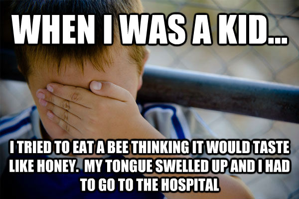 WHEN I WAS A KID... I TRIED TO EAT A BEE THINKING IT WOULD TASTE LIKE HONEY.  MY TONGUE SWELLED UP AND I HAD TO GO TO THE HOSPITAL - WHEN I WAS A KID... I TRIED TO EAT A BEE THINKING IT WOULD TASTE LIKE HONEY.  MY TONGUE SWELLED UP AND I HAD TO GO TO THE HOSPITAL  Confession kid