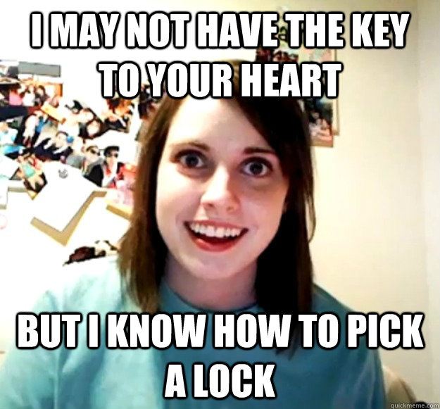 i may not have the key to your heart but i know how to pick a lock - i may not have the key to your heart but i know how to pick a lock  Overly Attached Girlfriend