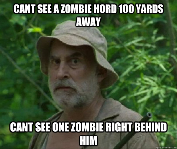 Cant see a zombie hord 100 yards away cant see one zombie right behind him  Dale - Walking Dead