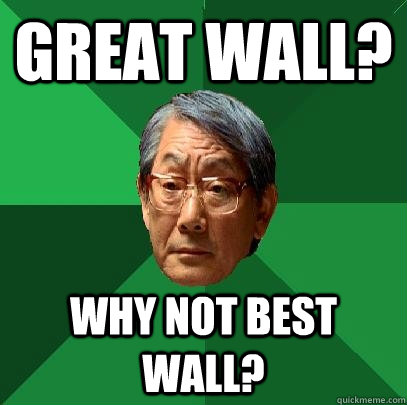 Great Wall? Why not Best Wall? - Great Wall? Why not Best Wall?  High Expectations Asian Father