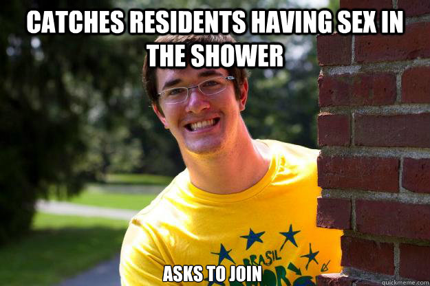 Catches residents having sex in  the shower  asks to join  Terrible RA