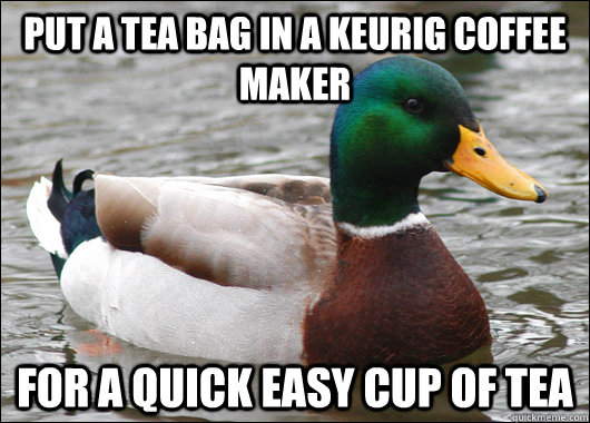 put a tea bag in a keurig coffee maker For a quick easy cup of tea - put a tea bag in a keurig coffee maker For a quick easy cup of tea  Actual Advice Mallard