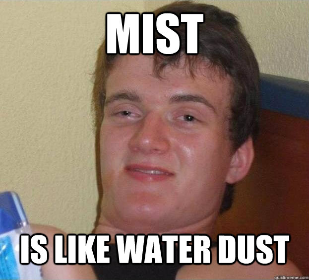 Mist is like water dust   The High Guy