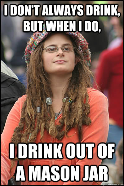 I don't always drink, but when I do, I drink out of a Mason Jar - I don't always drink, but when I do, I drink out of a Mason Jar  College Liberal