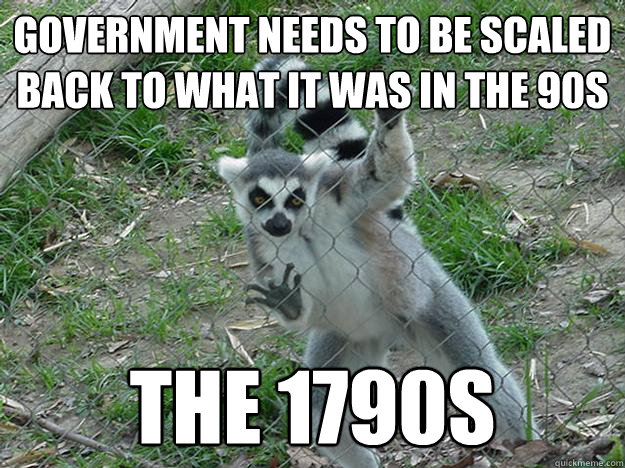 Government needs to be scaled back to what it was in the 90s The 1790s  Libertarian Lemur
