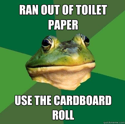 ran out of toilet paper use the cardboard roll - ran out of toilet paper use the cardboard roll  Foul Bachelor Frog