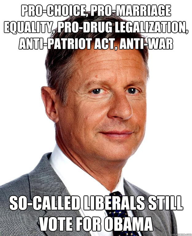 Pro-choice, pro-marriage equality, pro-drug legalization, anti-Patriot act, anti-war so-called liberals still vote for obama - Pro-choice, pro-marriage equality, pro-drug legalization, anti-Patriot act, anti-war so-called liberals still vote for obama  Gary Johnson for president