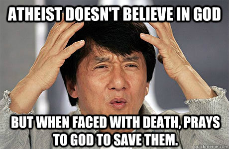ATHEIST DOESN'T BELIEVE IN GOD BUT WHEN FACED WITH DEATH, PRAYS TO GOD TO SAVE THEM. - ATHEIST DOESN'T BELIEVE IN GOD BUT WHEN FACED WITH DEATH, PRAYS TO GOD TO SAVE THEM.  EPIC JACKIE CHAN