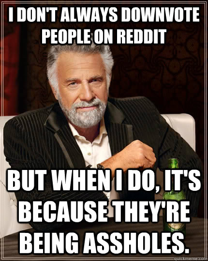 I don't always downvote people on reddit but when i do, it's because they're being assholes. - I don't always downvote people on reddit but when i do, it's because they're being assholes.  The Most Interesting Man In The World