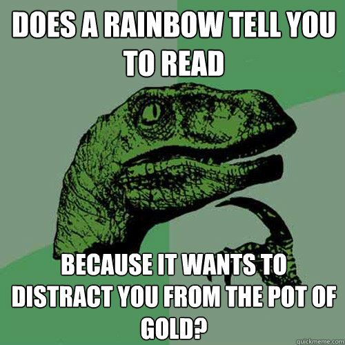 Does a rainbow tell you to read  because it wants to distract you from the pot of gold? - Does a rainbow tell you to read  because it wants to distract you from the pot of gold?  Philosoraptor
