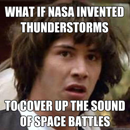 What if Nasa invented thunderstorms to cover up the sound of space battles - What if Nasa invented thunderstorms to cover up the sound of space battles  conspiracy keanu