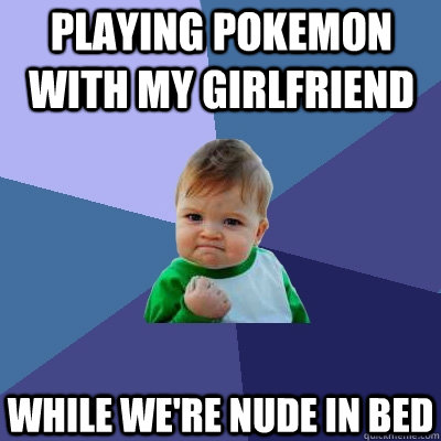 playing pokemon with my girlfriend while we're nude in bed - playing pokemon with my girlfriend while we're nude in bed  Success Kid