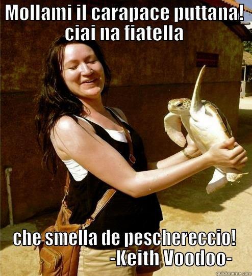 MOLLAMI IL CARAPACE PUTTANA! CIAI NA FIATELLA CHE SMELLA DE PESCHERECCIO!                           -KEITH VOODOO- Turtle Slap