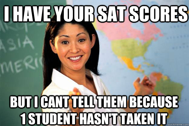 i have your sat scores but i cant tell them because 1 student hasn't taken it - i have your sat scores but i cant tell them because 1 student hasn't taken it  Unhelpful High School Teacher