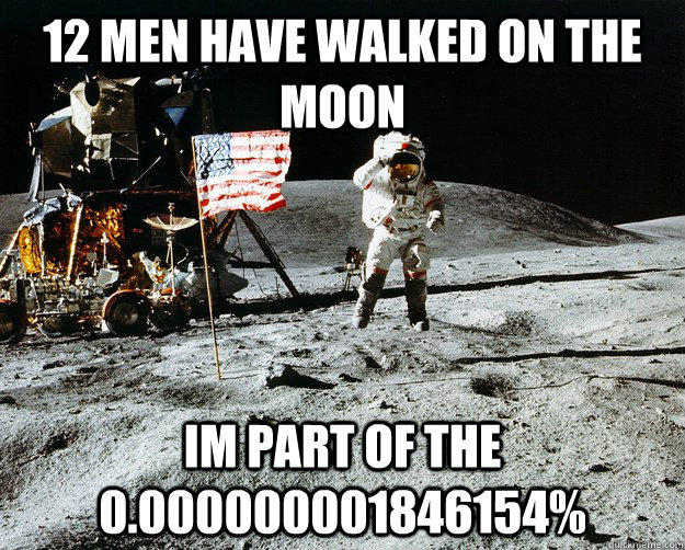 12 men have walked on the moon im part of the 0.000000001846154%  Unimpressed Astronaut