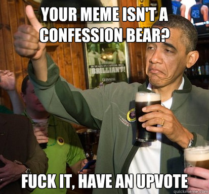 Your meme isn't a confession bear? Fuck it, Have an upvote - Your meme isn't a confession bear? Fuck it, Have an upvote  Upvote Obama