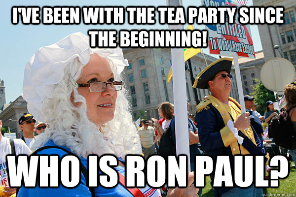 I've been with the tea party since the beginning! Who is Ron Paul?