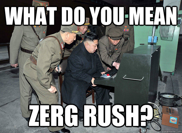 What do you mean Zerg rush? - What do you mean Zerg rush?  kim jong un