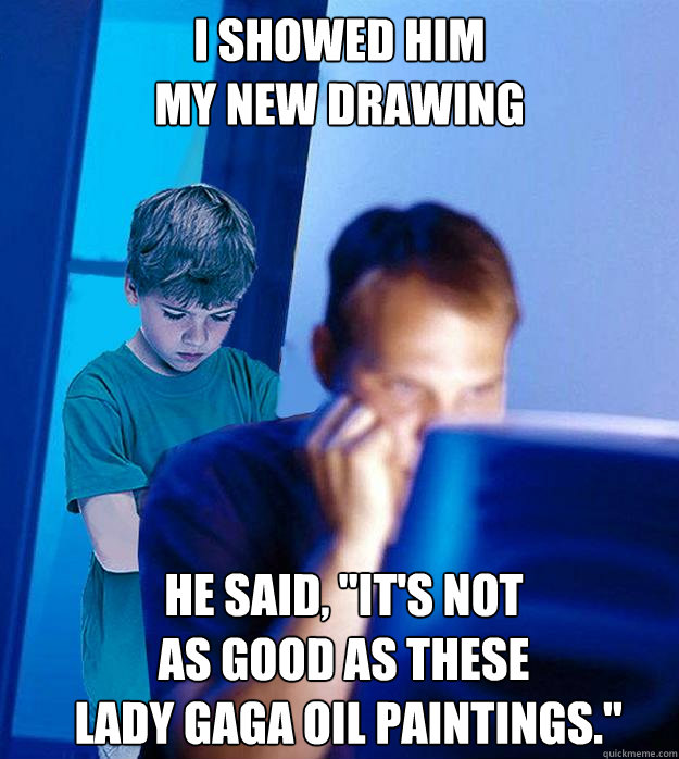I SHOWED HIM MY NEW DRAWING HE SAID,