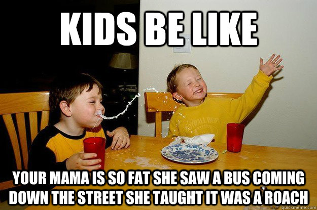 Image of: Kids Be Like Your Mama Is So Fat She Saw Bus Coming Down The Street She Taught It Was Roach Caption Goes Here Quickmeme Kids Be Like Your Mama Is So Fat She Saw Bus Coming Down The