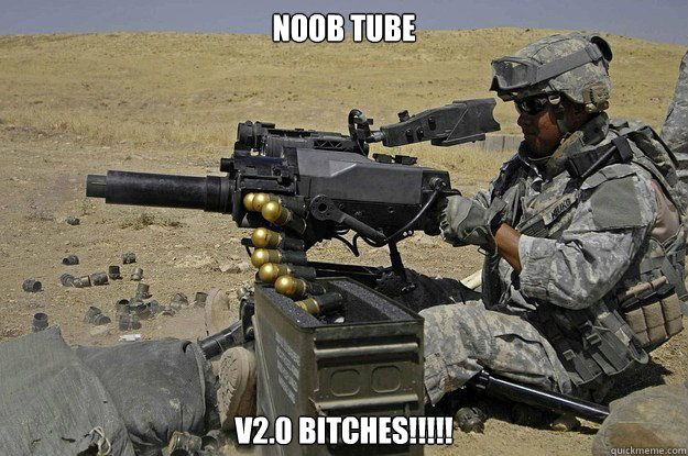 Noob tube v2.0 Bitches!!!!!