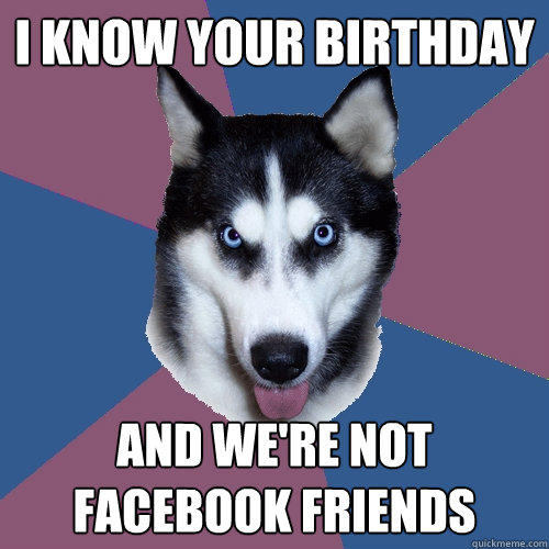 I know your birthday And we're not Facebook friends - I know your birthday And we're not Facebook friends  Creeper Canine