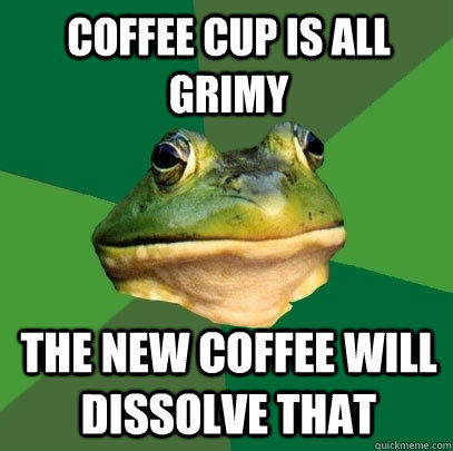 Coffee cup is all grimy The new coffee will dissolve that - Coffee cup is all grimy The new coffee will dissolve that  Foul Bachelor Frog