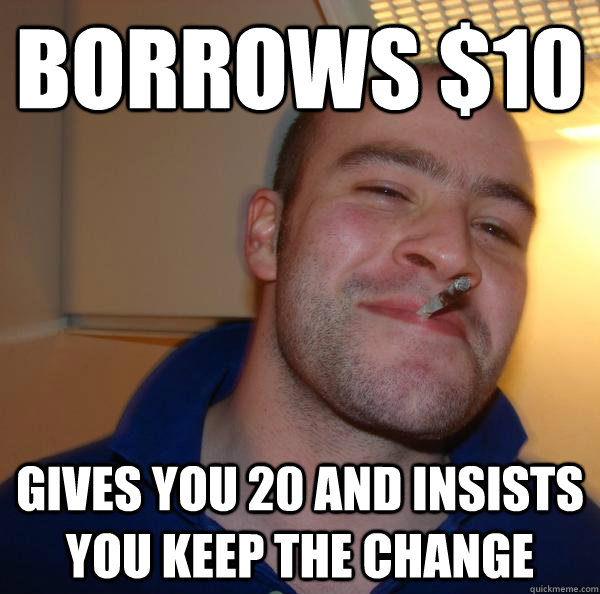 Borrows $10 Gives you 20 and insists you keep the change - Borrows $10 Gives you 20 and insists you keep the change  Misc