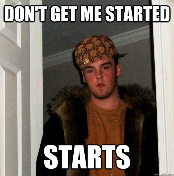 Don't get me started starts - Don't get me started starts  Scumbag Steve