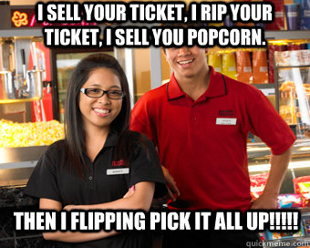 I sell your ticket, I rip your ticket, I sell you popcorn. Then I FlippING PICK IT ALL UP!!!!!