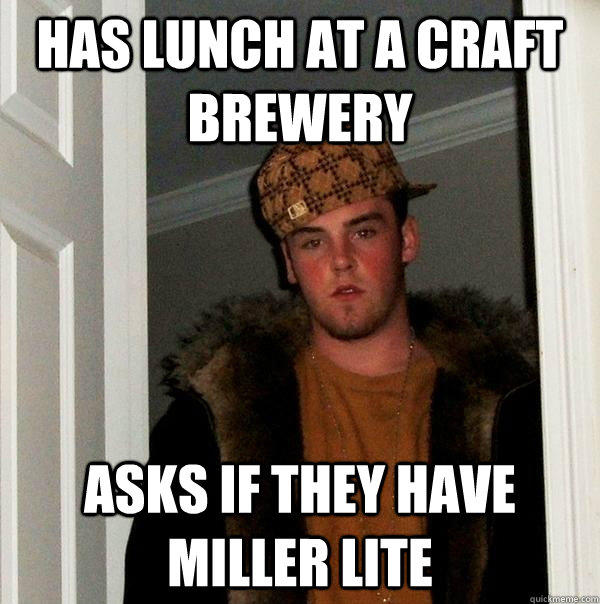 has lunch at a craft brewery asks if they have miller lite - has lunch at a craft brewery asks if they have miller lite  Scumbag Steve