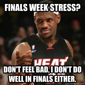Finals week stress? Don't feel bad, I don't do well in Finals either.  - Finals week stress? Don't feel bad, I don't do well in Finals either.   Good Guy Scumbag LeBron James