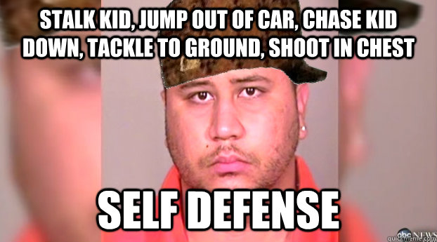 stalk kid, jump out of car, chase kid down, tackle to ground, shoot in chest self defense  George Zimmerman