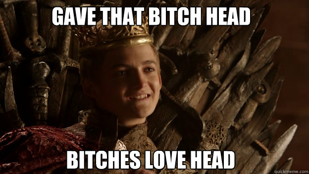 Bitches love head Gave that bitch head