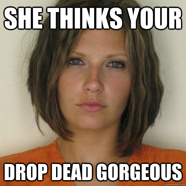 She thinks your drop dead gorgeous - She thinks your drop dead gorgeous  Attractive Convict